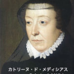 壮絶な人生を送った カトリーヌ・ド・メディシス